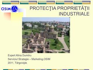 P ROTECŢIA PROPRIETĂŢII INDUSTRIALE Expert  Alina Dumitru Serviciul Strategie – Marketing ,OSIM