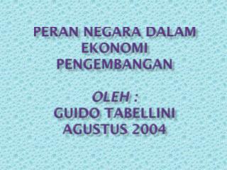PERAN NEGARA DALAM EKONOMI PENGEMBANGAN oleh  : GUIDO  TABELLINI Agustus 2004