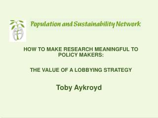 HOW TO MAKE RESEARCH MEANINGFUL TO POLICY MAKERS: THE VALUE OF A LOBBYING STRATEGY