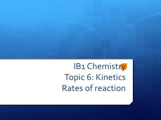 IB1 Chemistry Topic 6: Kinetics  Rates of reaction