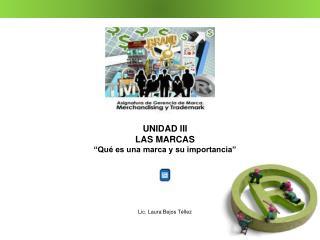 """UNIDAD III LAS MARCAS """"Qué es una marca y su importancia"""" Lic. Laura Bejos Téllez"""