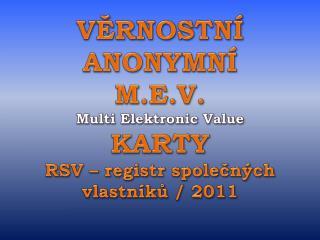 VĚRNOSTNÍ ANONYMNÍ M.E.V. Multi Elektronic Value KARTY RSV – registr společných vlastníků / 2011