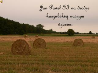Jan Paweł II na drodze  kaszubskiej naszym  wzorem.