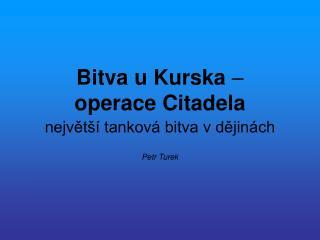 Bitva u Kurska  – operace Citadela největší tanková bitva v dějinách