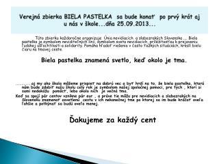 Verejná zbierka BIELA PASTELKA  sa bude konať  po prvý krát aj unás v škole...dňa 25.09.2013...