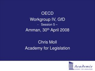 OECD Workgroup IV, GfD Session 5 – Amman, 30 th  April 2008 Chris Moll Academy for Legislation