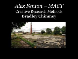 Alex Fenton – MACT Creative Research Methods Bradley Chimney