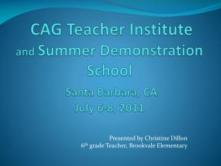 CAG Teacher Institute  and  Summer Demonstration School  Santa Barbara, CA July 6-8, 2011