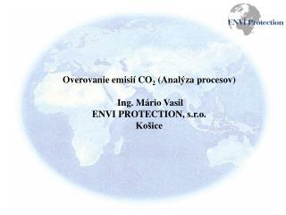 Overovanie emisií CO 2  (Analýza procesov) Ing. Mário Vasil ENVI PROTECTION, s.r.o. Košice