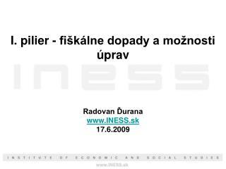I. pilier - fiškálne dopady a možnosti úprav Radovan Ďurana INESS.sk 17.6.2009