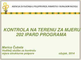KONTROLA NA TERENU ZA MJERU  202 IPARD PROGRAMA Marica Čubela Voditelj službe za kontrolu