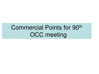 Commercial Points for 90 th   OCC meeting