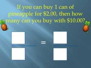 If you can buy 1 can of pineapple for $2.00, then how many can you buy with $10.00? =