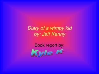 Diary of a wimpy kid by: Jeff Kenny