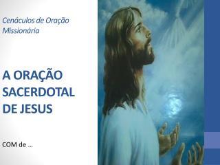 Cenáculos de Oração Missionária A ORAÇÃO SACERDOTAL DE JESUS
