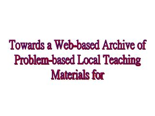 Towards a Web-based Archive of  Problem-based Local Teaching  Materials for