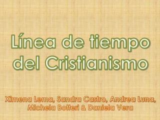 Línea de tiempo del Cristianismo Ximena Lema, Sandra Castro, Andrea Luna,