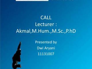CALL Lecturer : Akmal,M.Hum.,M.Sc.,P.hD