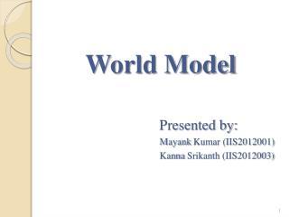 World Model Presented by: Mayank  Kumar (IIS2012001) Kanna Srikanth  (IIS2012003)