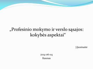 """""""Profesinio mokymo ir verslo sąsajos: kokybės aspektai""""  J.Juzėnaitė 2014-06-04 Kaunas"""