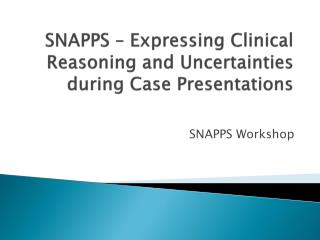 SNAPPS – Expressing Clinical Reasoning and Uncertainties during Case Presentations
