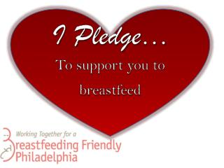 I Pledge …  To support you to  breastfeed
