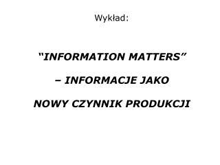 """Wykład: """"INFORMATION MATTERS"""" – INFORMACJE JAKO  NOWY CZYNNIK PRODUKCJI"""