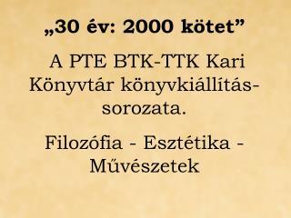 """""""30 év: 2000 kötet""""  A PTE BTK-TTK Kari Könyvtár könyvkiállítás-sorozata."""