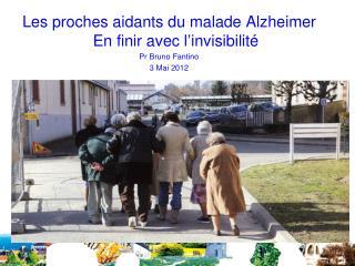 Les proches aidants du malade Alzheimer En finir avec l ' invisibilité Pr Bruno Fantino 3 Mai 2012