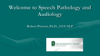 Welcome to Speech Pathology and Audiology Robert Pieretti, Ph.D., CCC-SLP