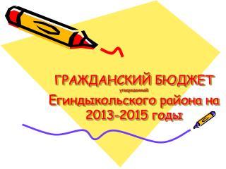 ГРАЖДАНСКИЙ БЮДЖЕТ  утвержденный Егиндыкольского района на 2013-2015 годы