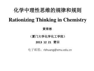化学中理性思维的规律和规则 Rationizing Thinking in Chemistry 黄荣彬 (厦门大学化学化工学院) 2013  12  21    莆田