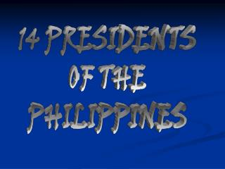 14 PRESIDENTS OF THE PHILIPPINES