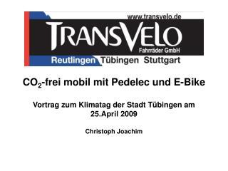 CO 2 -frei mobil mit Pedelec und E-Bike Vortrag zum Klimatag der Stadt Tübingen am 25.April 2009