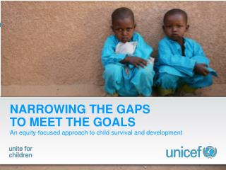 NARROWING THE GAPS  TO MEET THE GOALS An equity-focused approach to child survival and development