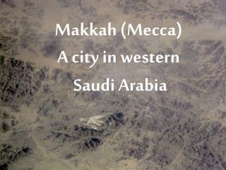 Makkah (Mecca) A city in western  Saudi Arabia