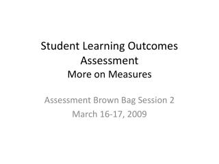 Student Learning Outcomes Assessment  More on Measures
