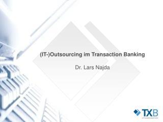 (IT-)Outsourcing im Transaction Banking Dr. Lars Najda