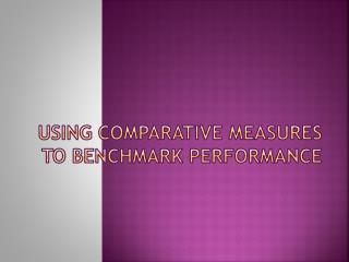 USING COMPARATIVE MEASURES TO BENCHMARK PERFORMANCE