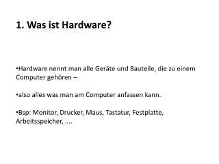1. Was ist Hardware? Hardware nennt man alle Geräte und Bauteile, die zu einem Computer gehören –