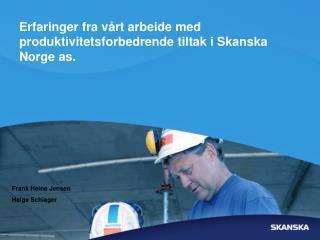 Erfaringer fra vårt arbeide med produktivitetsforbedrende tiltak i Skanska Norge as.