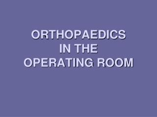 ORTHOPAEDICS  IN THE OPERATING ROOM
