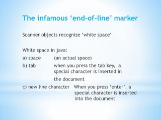 The infamous 'end-of-line' marker Scanner objects recognize 'white space' White space in java: