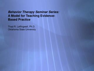 Behavior Therapy Seminar Series: A Model for Teaching Evidence-  Based Practice  Thad R. Leffingwell, Ph.D.  Oklahoma St
