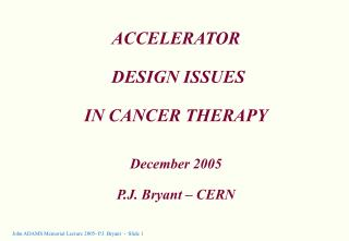 ACCELERATOR   DESIGN ISSUES  IN CANCER THERAPY December 2005 P.J. Bryant – CERN