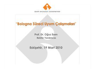""""""" Bologna Süreci Uyum Çalışmaları """" Prof. Dr. Oğuz Esen Rektör Yardımcısı Eskişehir, 19 Mart 2010"""