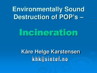 Environmentally Sound Destruction of POP's –  Incineration Kåre Helge Karstensen