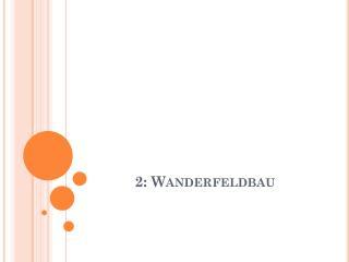 2: Wanderfeldbau