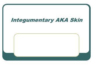 Integumentary AKA Skin