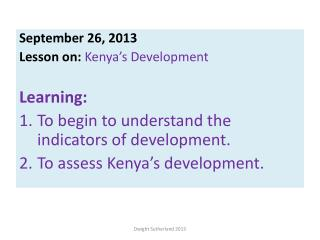 September 26, 2013 Lesson on:  Kenya's Development Learning: